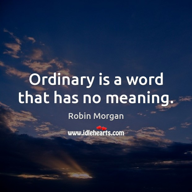 Ordinary is a word that has no meaning. Image