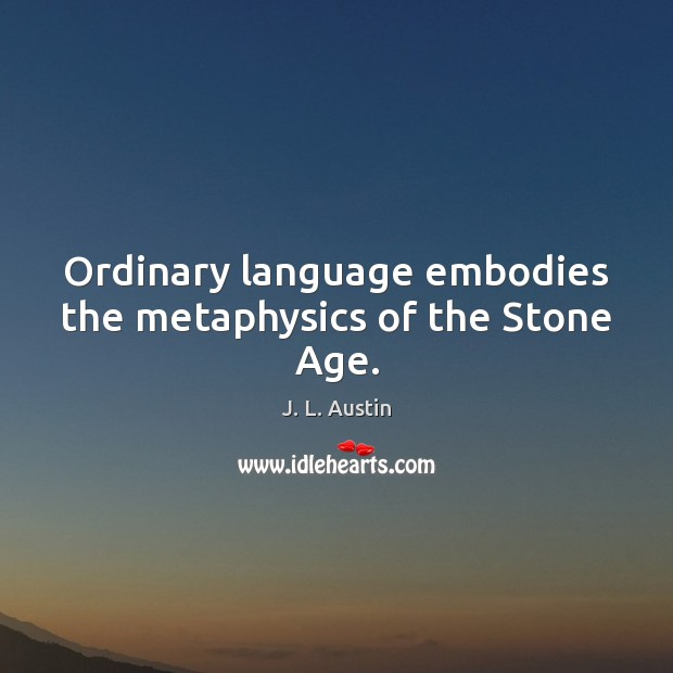 Ordinary language embodies the metaphysics of the Stone Age. J. L. Austin Picture Quote