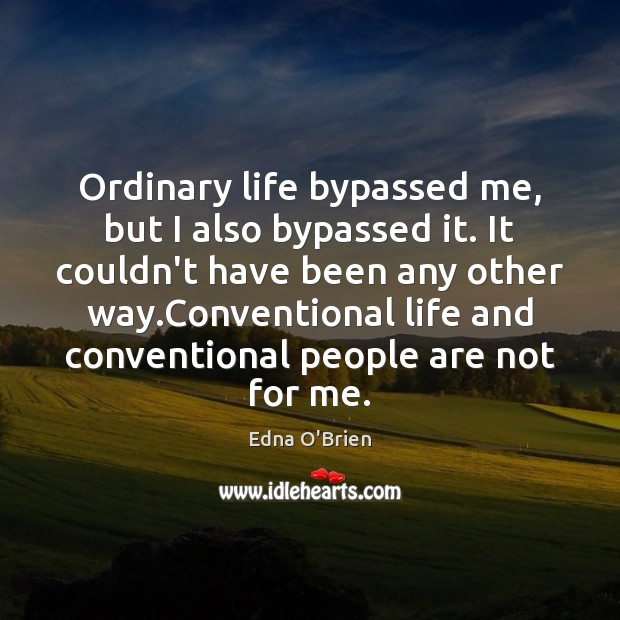 Ordinary life bypassed me, but I also bypassed it. It couldn't have Edna O'Brien Picture Quote