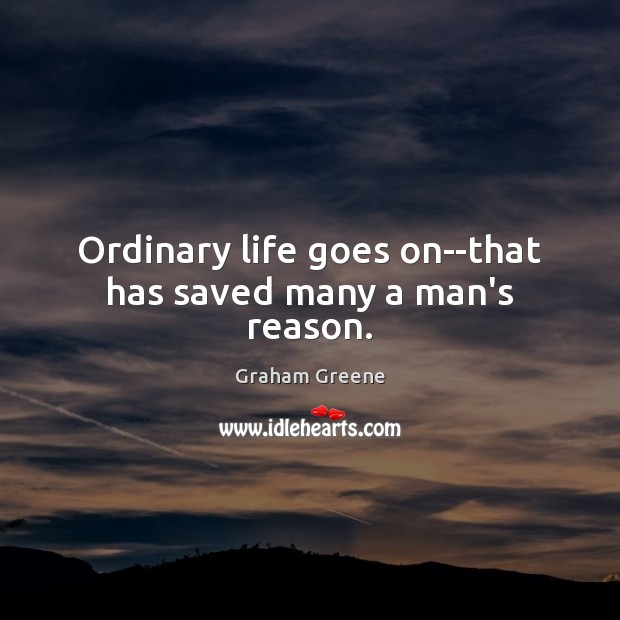 Ordinary life goes on–that has saved many a man's reason. Graham Greene Picture Quote