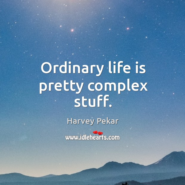 Ordinary life is pretty complex stuff. Harvey Pekar Picture Quote