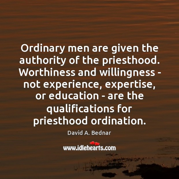 Ordinary men are given the authority of the priesthood. Worthiness and willingness David A. Bednar Picture Quote