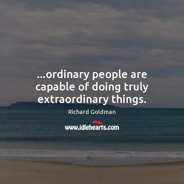 Image, …ordinary people are capable of doing truly extraordinary things.