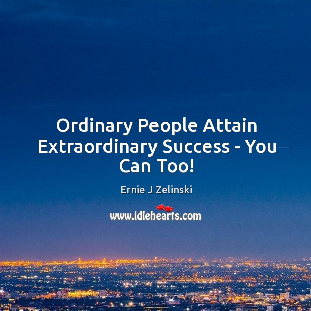 Ordinary People Attain Extraordinary Success – You Can Too! Image