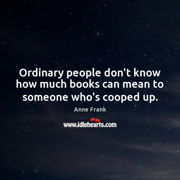 Ordinary people don't know how much books can mean to someone who's cooped up. Image