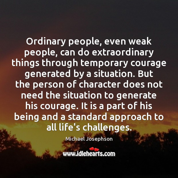 Ordinary people, even weak people, can do extraordinary things through temporary courage Michael Josephson Picture Quote