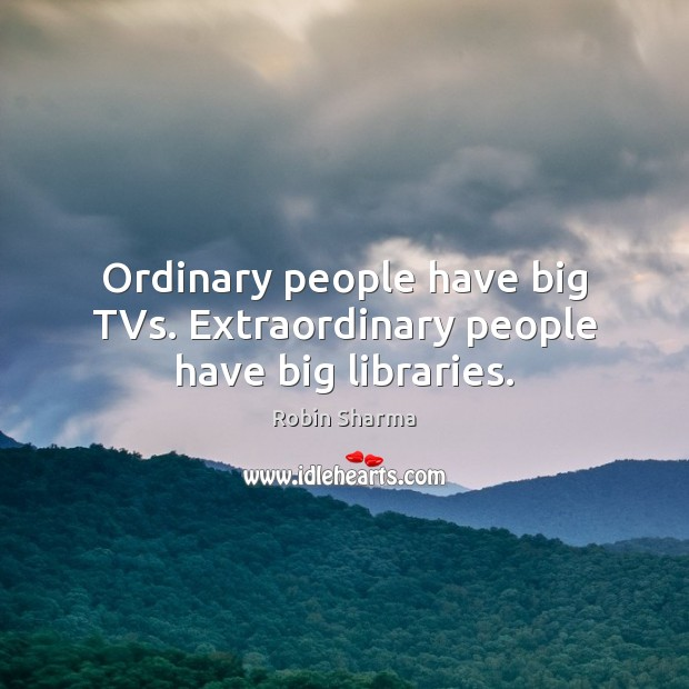 Image, Ordinary people have big TVs. Extraordinary people have big libraries.