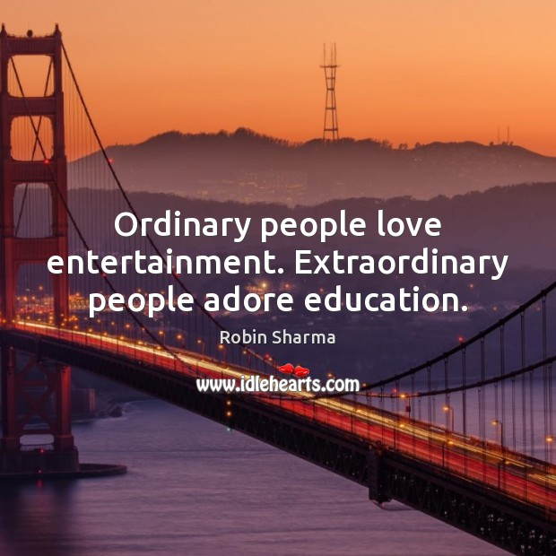 Ordinary people love entertainment. Extraordinary people adore education. Image
