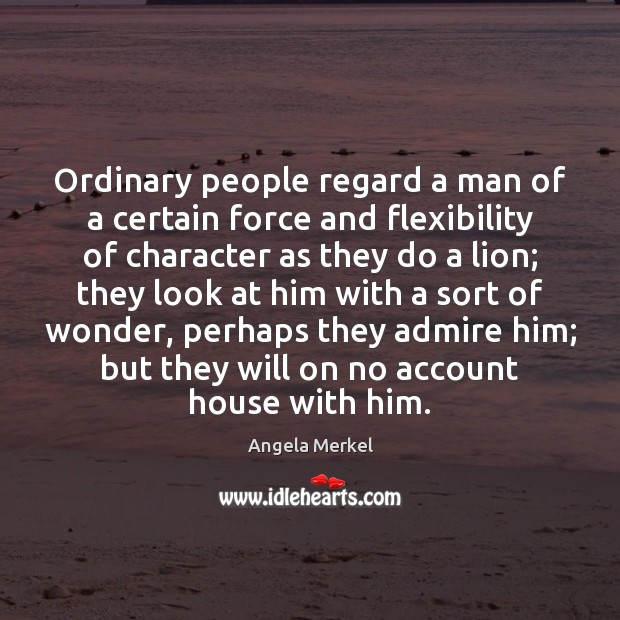 Ordinary people regard a man of a certain force and flexibility of Angela Merkel Picture Quote