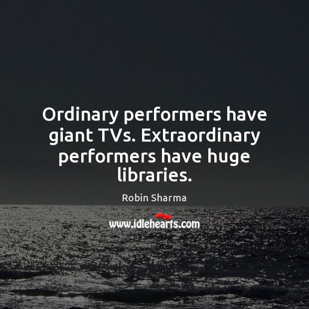 Image, Ordinary performers have giant TVs. Extraordinary performers have huge libraries.