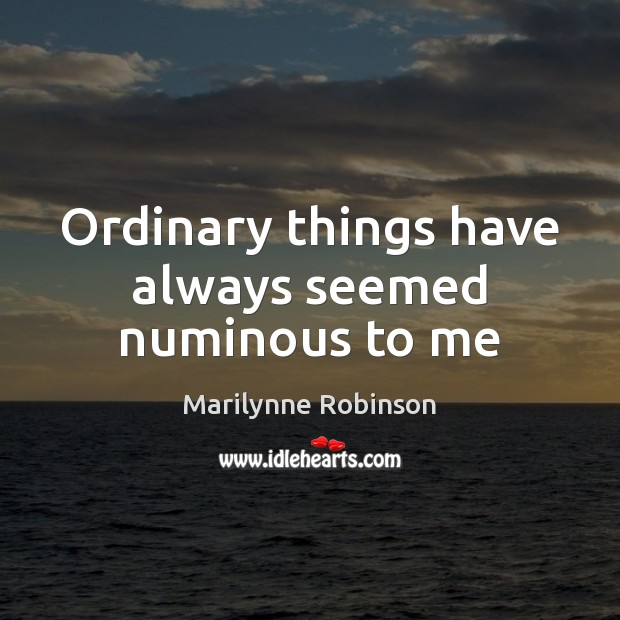 Ordinary things have always seemed numinous to me Marilynne Robinson Picture Quote