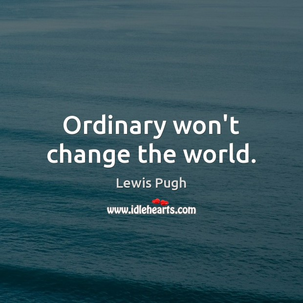 Ordinary won't change the world. Image