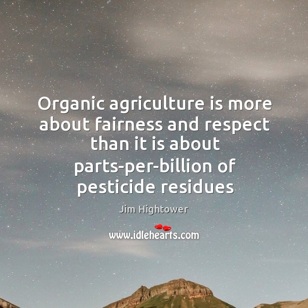 Organic agriculture is more about fairness and respect than it is about Agriculture Quotes Image