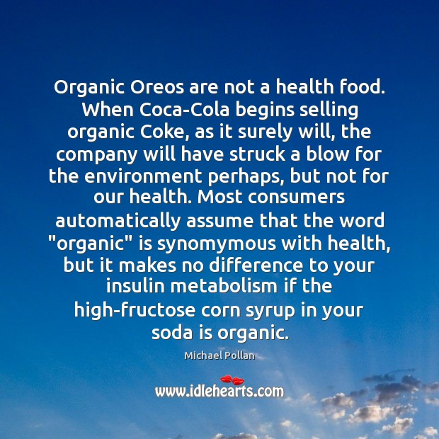 Organic Oreos are not a health food. When Coca-Cola begins selling organic Michael Pollan Picture Quote