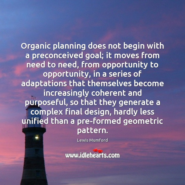 Organic planning does not begin with a preconceived goal; it moves from Lewis Mumford Picture Quote