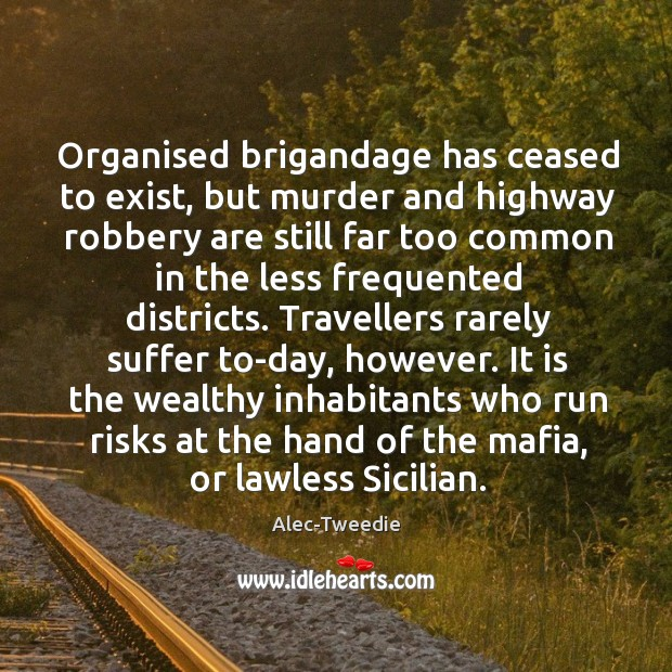 Organised brigandage has ceased to exist, but murder and highway robbery are Image