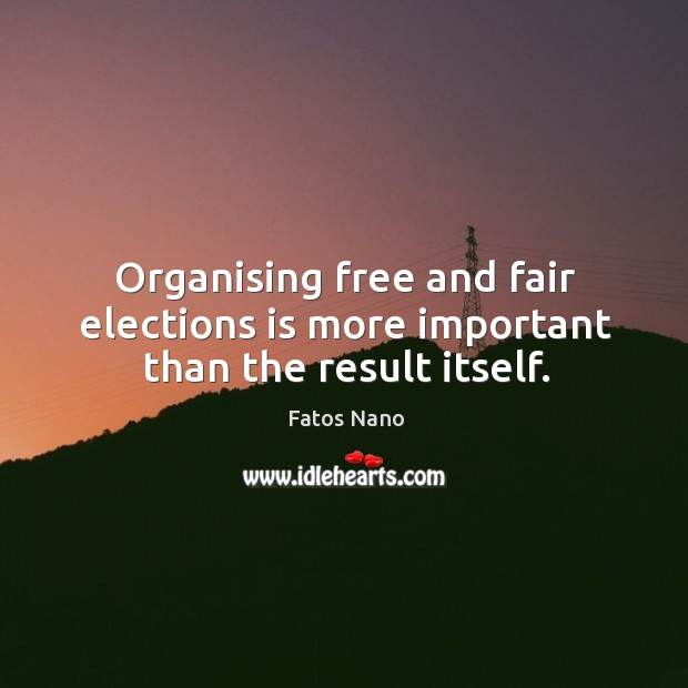 Organising free and fair elections is more important than the result itself. Image