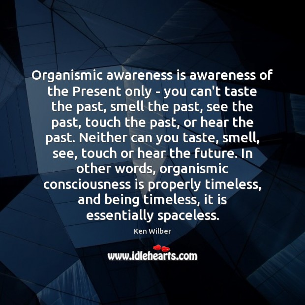 Organismic awareness is awareness of the Present only – you can't taste Ken Wilber Picture Quote
