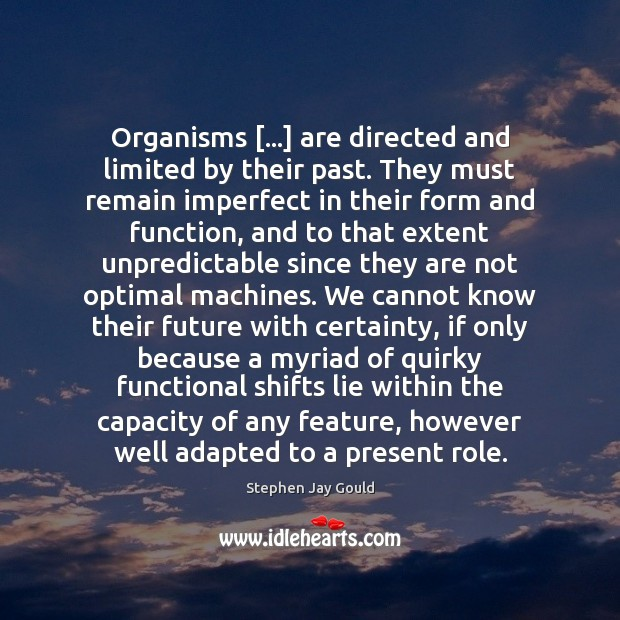 Organisms […] are directed and limited by their past. They must remain imperfect Stephen Jay Gould Picture Quote