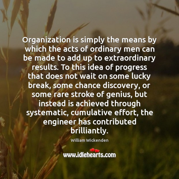 Organization is simply the means by which the acts of ordinary men Image