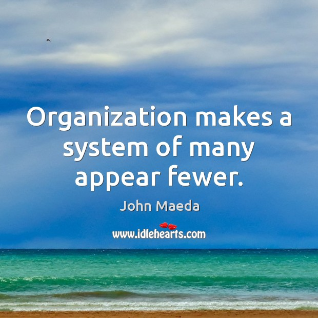 Organization makes a system of many appear fewer. John Maeda Picture Quote