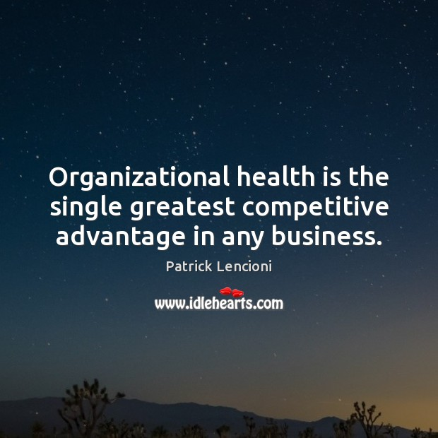 Organizational health is the single greatest competitive advantage in any business. Patrick Lencioni Picture Quote