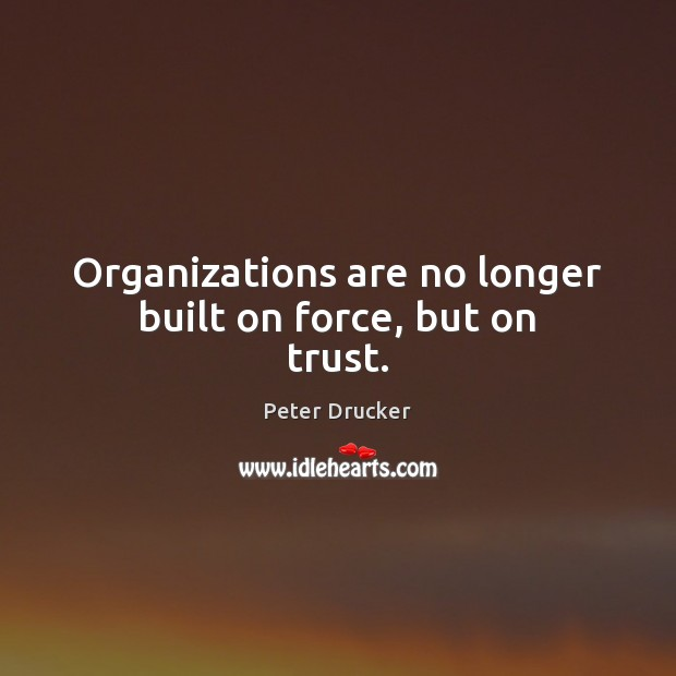 Organizations are no longer built on force, but on trust. Peter Drucker Picture Quote