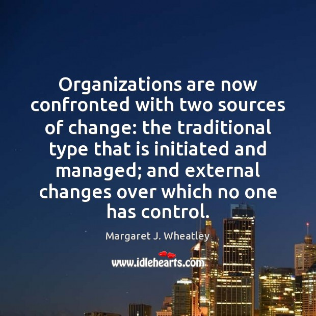 Organizations are now confronted with two sources of change: the traditional type Margaret J. Wheatley Picture Quote