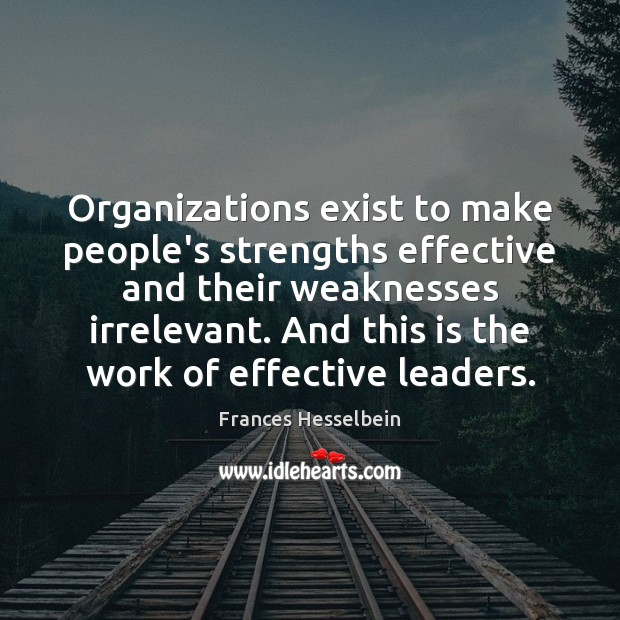 Organizations exist to make people's strengths effective and their weaknesses irrelevant. And Image