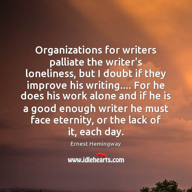Organizations for writers palliate the writer's loneliness, but I doubt if they Image