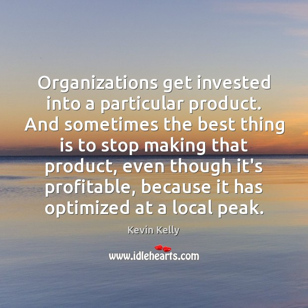 Organizations get invested into a particular product. And sometimes the best thing Kevin Kelly Picture Quote