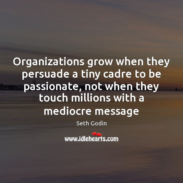 Organizations grow when they persuade a tiny cadre to be passionate, not Image