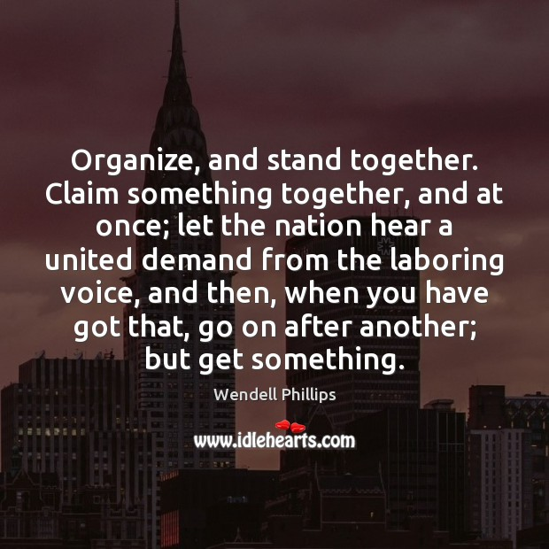 Organize, and stand together. Claim something together, and at once; let the Wendell Phillips Picture Quote