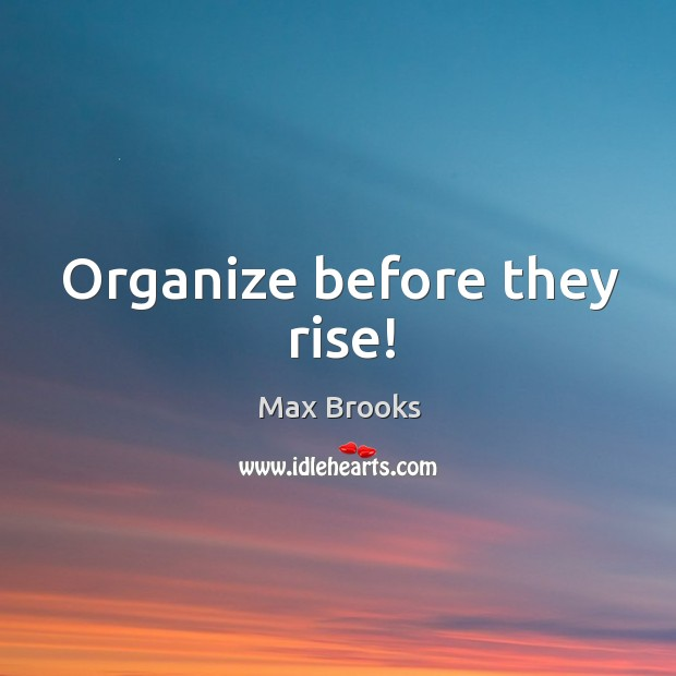 Organize before they rise! Max Brooks Picture Quote