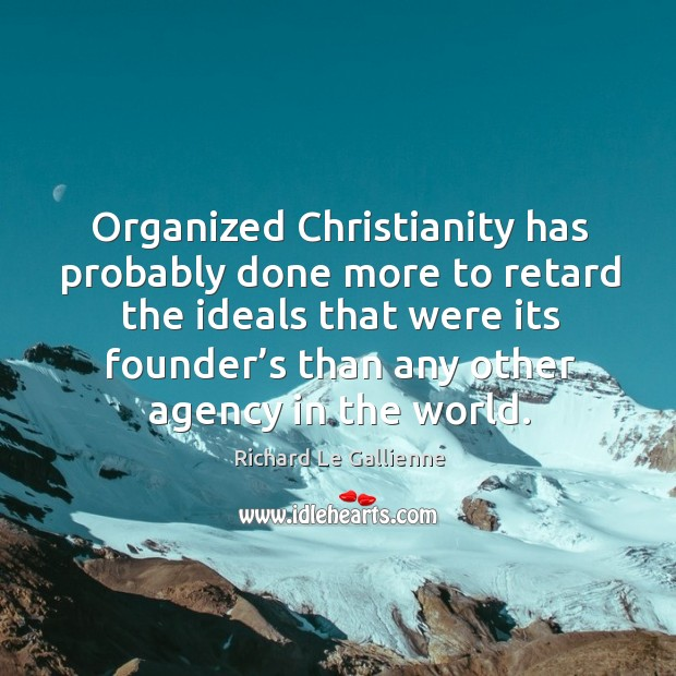 Organized christianity has probably done more to retard the ideals that were its Image
