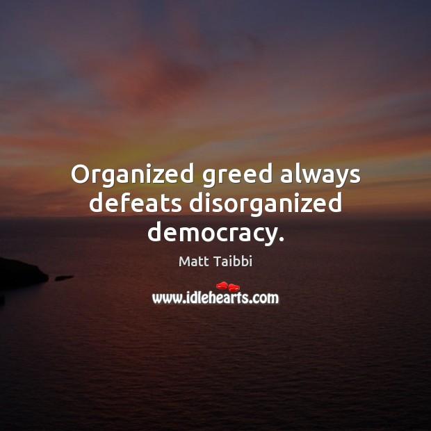 Image, Organized greed always defeats disorganized democracy.