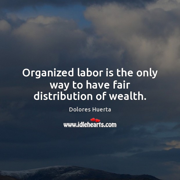 Organized labor is the only way to have fair distribution of wealth. Image