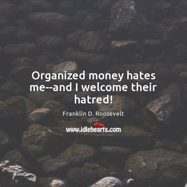 Organized money hates me–and I welcome their hatred! Franklin D. Roosevelt Picture Quote