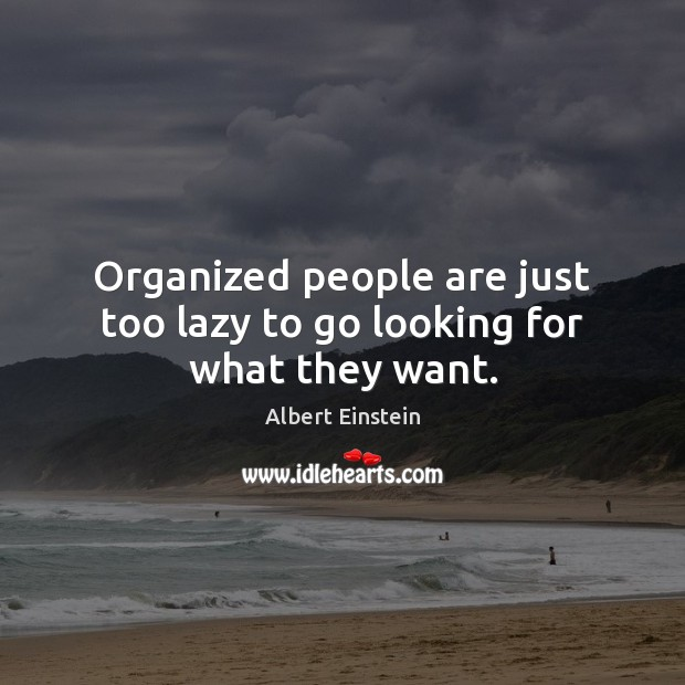 Organized people are just too lazy to go looking for what they want. Image