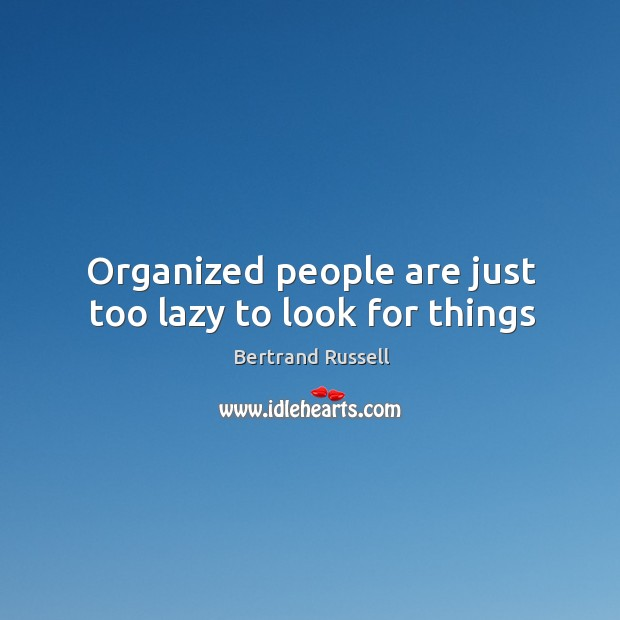 Organized people are just too lazy to look for things Image