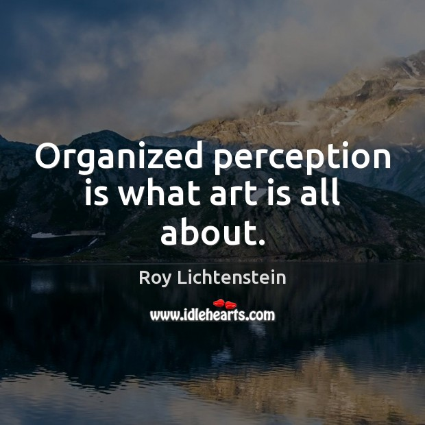 Organized perception is what art is all about. Roy Lichtenstein Picture Quote