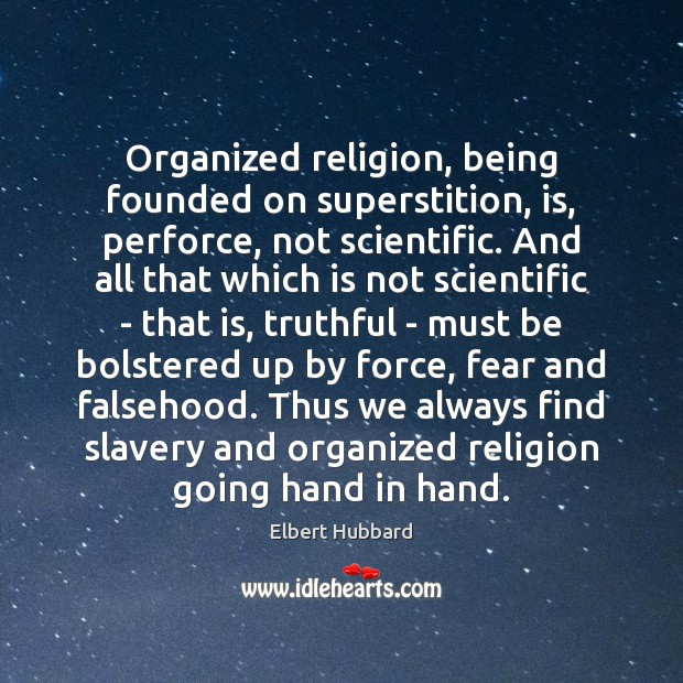 Organized religion, being founded on superstition, is, perforce, not scientific. And all Elbert Hubbard Picture Quote