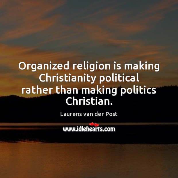 Organized religion is making Christianity political rather than making politics Christian. Laurens van der Post Picture Quote