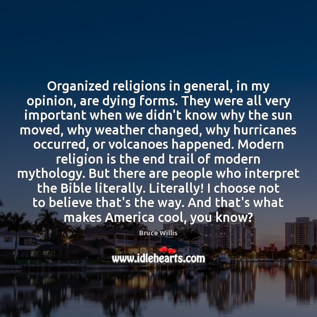 Organized religions in general, in my opinion, are dying forms. They were Bruce Willis Picture Quote