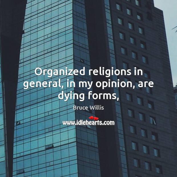 Organized religions in general, in my opinion, are dying forms, Bruce Willis Picture Quote