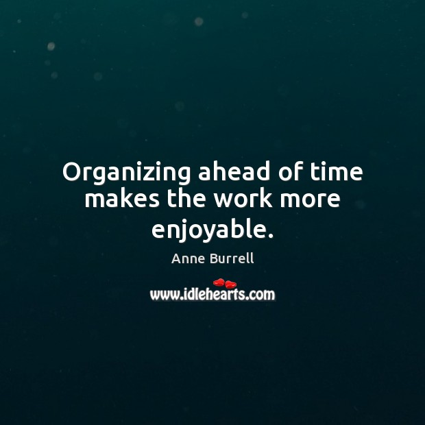 Image, Organizing ahead of time makes the work more enjoyable.