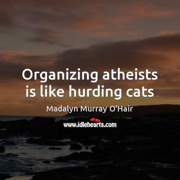 Organizing atheists is like hurding cats Madalyn Murray O'Hair Picture Quote