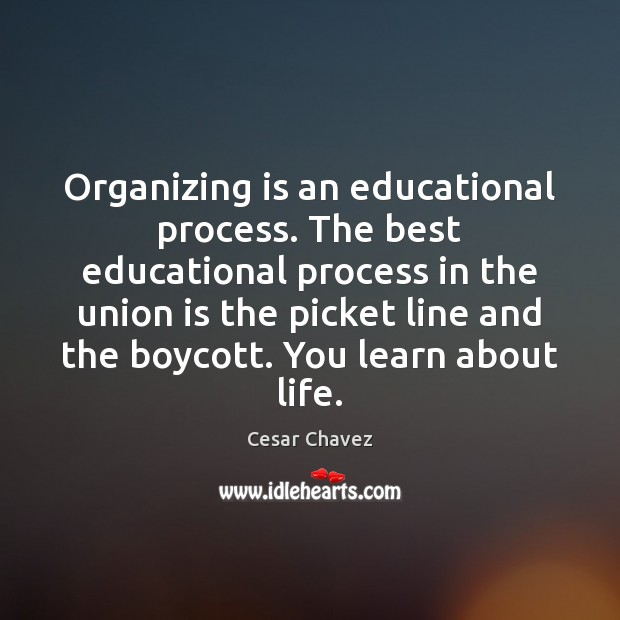 Organizing is an educational process. The best educational process in the union Union Quotes Image