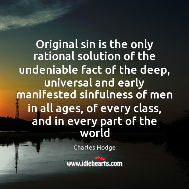 Original sin is the only rational solution of the undeniable fact of Charles Hodge Picture Quote