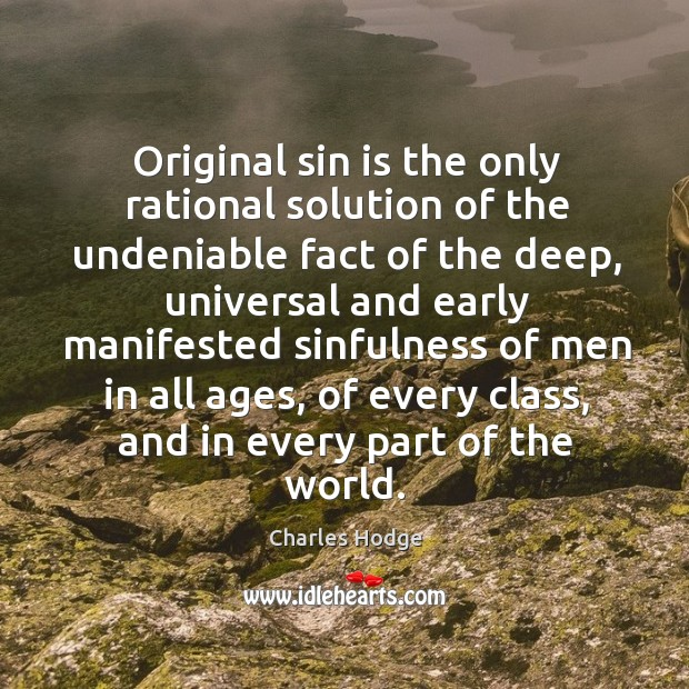 Original sin is the only rational solution of the undeniable fact of the deep, universal and early manifested Charles Hodge Picture Quote